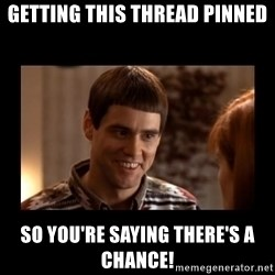 Lloyd-So you're saying there's a chance! - Getting This Thread Pinned So You're Saying There's a Chance!