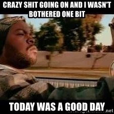 It was a good day - crazy shit going on and i wasn't bothered one bit Today was a good day