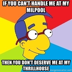Milhouse - If you can't handle me at my Milpool then you don't deserve me at my Thrillhouse
