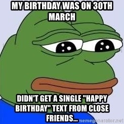 "Sad Frog Color - My Birthday was on 30th March Didn't get a single ""Happy Birthday"" text from close friends..."