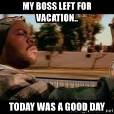 It was a good day - my boss left for vacation.. today was a good day