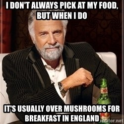 Most Interesting Man - I DON'T ALWAYS PICK AT MY FOOD, BUT WHEN I DO It's usUally over MUSHROOMS FOR breakfast in england