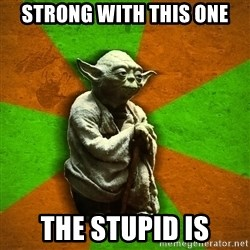 Yoda Advice  - strong with this one the stupid is