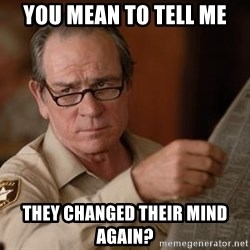 Tommy Lee Jones  - YOU MEAN TO TELL ME THEY CHANGED THEIR MIND AGAIN?