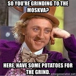 Oh so you're - So you're grinding to the Moskva? Here, have some potatoes for the grind.