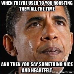 Obama Crying - When theyre used to you roasting them all the time And then you say something nice and heartfelt