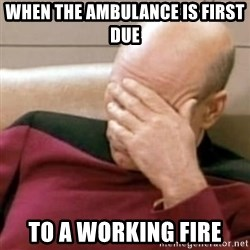 Face Palm - When the ambUlance is first due To a working fire
