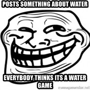 Troll Face in RUSSIA! - Posts something about water everybody thinks its a water game