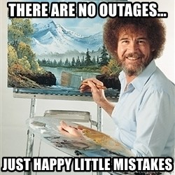 SAD BOB ROSS - There are no outages... just Happy little mistakes