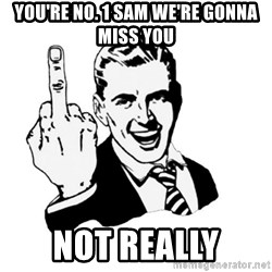 middle finger - You're No. 1 sam we're gonna miss you Not Really
