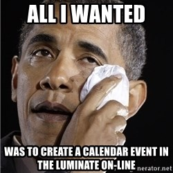 Obama Crying - All I wanted  was to create a calendar event in the luminate on-line