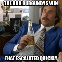 well that escalated quickly  - The ron burgundys win that escalated quickly