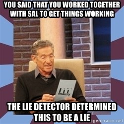 maury povich lol - you said that you worked together with sal to get things working the lie detector determined this to be a lie
