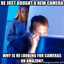 Redditors Wife - He just bought a new camera why is he looking for cameras on amazon?