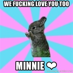 yAy FoR LifE BunNy - We fucking love you too Minnie ❤