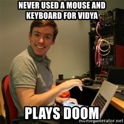 Ridiculously Photogenic Journalist - never used a mouse and keyboard for vidya plays doom
