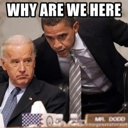 Obama Biden Concerned - Why are we here