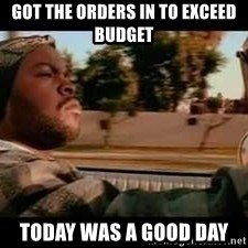 It was a good day - Got the orders in to exceed budget Today was a good day
