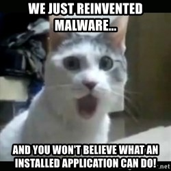 Surprised Cat - WE JUST REINVENTED MALWARE... AND YOU WON'T BELIEVE WHAT AN INSTALLED APPLICATION CAN DO!