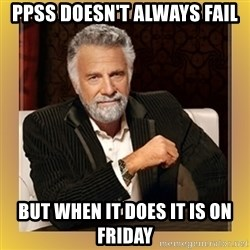 XX beer guy - PPSS Doesn't always fail But when it does it is on friday