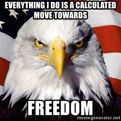 Freedom Eagle  - Everything I do is a calculated move towards Freedom