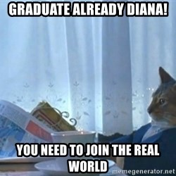 Sophisticated Cat - GRADUATE ALREADY DIANA! YOU NEED TO JOIN THE REAL WORLD