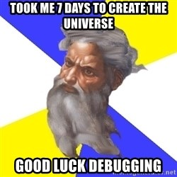 God - Took me 7 days to create the universe  Good luck debugging