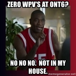 Dikembe Mutombo - zero Wpv's at ont6? no no no.  not in my house.