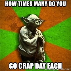 Yoda Advice  - How timEs many do you Go cRap day each