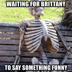 Waiting Skeleton - Waiting for brittany To say something funny