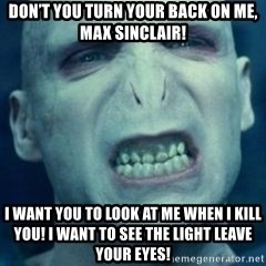 Angry Voldemort - Don't you turn your back on me, Max sinclair!  I WANT YOU TO LOOK AT ME WHEN I KILL YOU! I WANT TO SEE THE LIGHT LEAVE YOUR EYES!