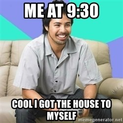 Nice Gamer Gary - Me at 9:30 Cool I got the house to myself