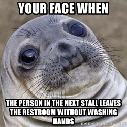 Awkward Seal - Your face when the person in the next stall leaves the restroom without washing hands