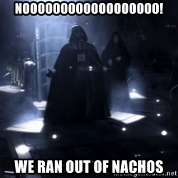 Darth Vader - Nooooooo - Noooooooooooooooooo! We ran OUt of nachos