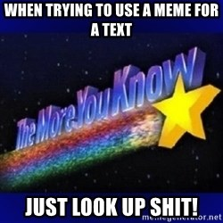 The more you know - When trying to Use a meme for a text Just look Up shit!