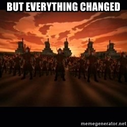 until the fire nation attacked. - but everything changed