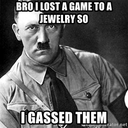 Hitler Advice - Bro I lost a game to a jewelry so  I gassed them