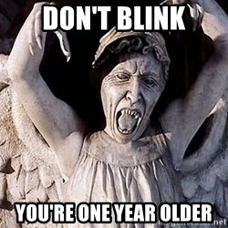 Weeping angel meme - DON'T blink You're one year older