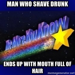 The more you know - Man Who Shave Drunk Ends Up With Mouth Full Of Hair