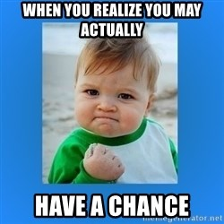 yes baby 2 - When you realize you may actually have a chance