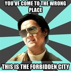 mr chow - you've come to the wrong place this is the forbidden city