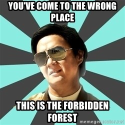 mr chow - you've come to the wrong place this is the forbidden forest