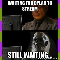 ill just wait here - waiting for Dylan to stream Still waiting...
