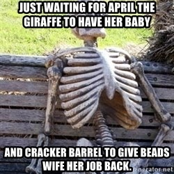 Waiting Skeleton - Just waiting for April the giraffe to have her baby And cracker barrel to give beads wife her job back.