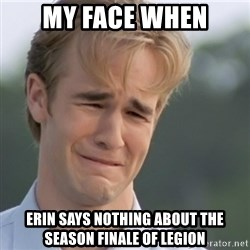 Dawson's Creek - my face when erin says nothing about the season finale of legion