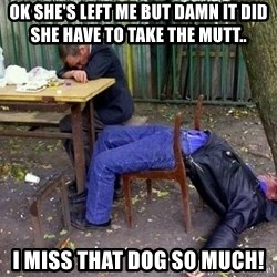 drunk - OK she's left me but damn it did she have to take the mutt..  I miss that dog so much!