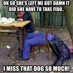 drunk - Ok so she's left me but damn it did she have to take fido..  i miss that dog so much!