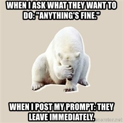 "Bad RPer Polar Bear - When I ask what they want to do: ""Anything's fine."" When I post my prompt: They leave immediately."