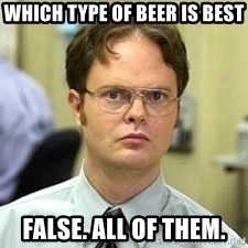 Dwight Shrute - WHICH TYPE OF BEER IS BEST False. All of them.