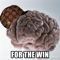 Scumbag Brain -  For The win